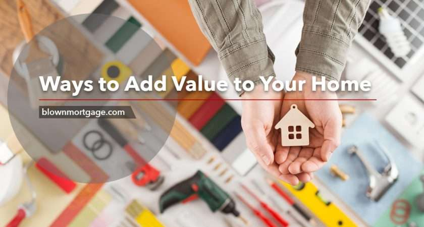 Ways Add Value Your Home Blown Mortgage